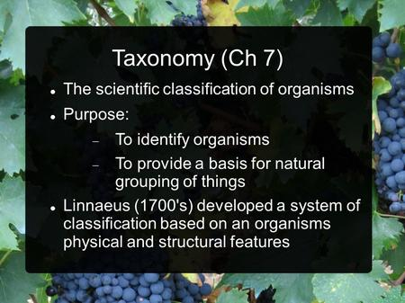 Taxonomy (Ch 7) The scientific classification of organisms Purpose:  To identify organisms  To provide a basis for natural grouping of things Linnaeus.