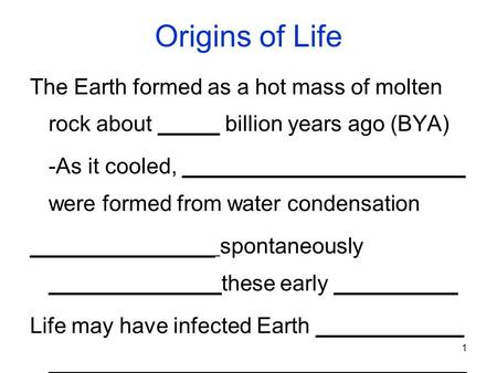 1 Origins of Life The Earth formed as a hot mass of molten rock about _____ billion years ago (BYA) -As it cooled, _______________________ were formed.