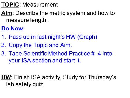 TOPIC: Measurement Aim: Describe the metric system and how to measure length. Do Now: 1.Pass up in last night's HW (Graph) 2.Copy the Topic and Aim. 3.Tape.
