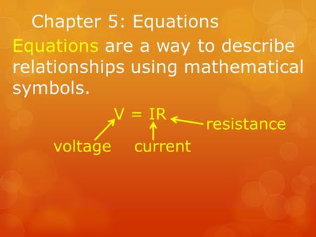 Chapter 5: Equations Equations are a way to describe relationships using mathematical symbols. V = IR voltagecurrent resistance.