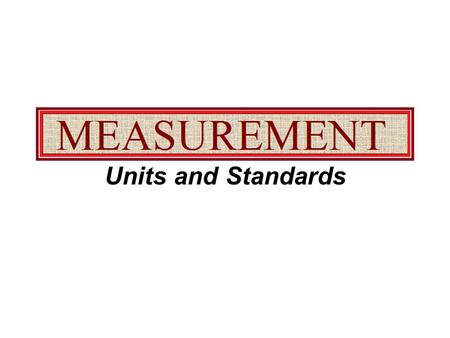 Units and Standards. Standard of Measurement It is an exact quantity that people have agreed upon to use for comparison. A standard of measurement always.