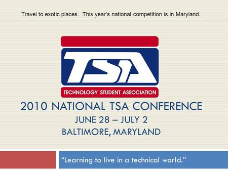 "2010 NATIONAL TSA CONFERENCE JUNE 28 – JULY 2 BALTIMORE, MARYLAND ""Learning to live in a technical world."" Travel to exotic places. This year's national."