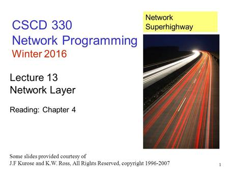 1 CSCD 330 Network Programming Winter 2016 Lecture 13 Network <strong>Layer</strong> Reading: Chapter 4 Some slides provided courtesy of J.F Kurose and K.W. Ross, All Rights.