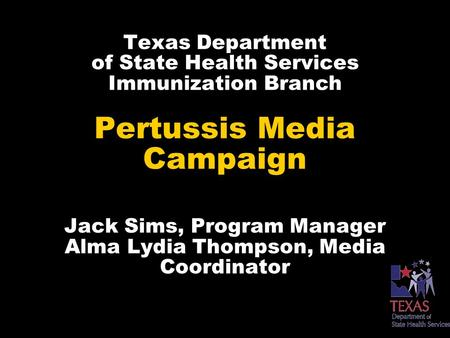 Texas Department of State Health Services Immunization Branch Pertussis Media Campaign Jack Sims, Program Manager Alma Lydia Thompson, Media Coordinator.
