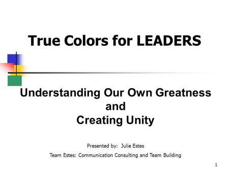 1 True Colors for LEADERS Understanding Our Own Greatness and Creating Unity Presented by: Julie Estes Team Estes: Communication Consulting and Team Building.
