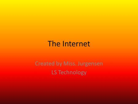 The Internet Created by Miss. Jurgensen LS Technology.
