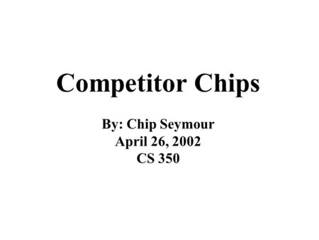 Competitor Chips By: Chip Seymour April 26, 2002 CS 350.