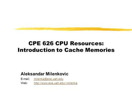 CPE 626 CPU Resources: Introduction to Cache Memories Aleksandar Milenkovic   Web:http://www.ece.uah.edu/~milenkahttp://www.ece.uah.edu/~milenka.