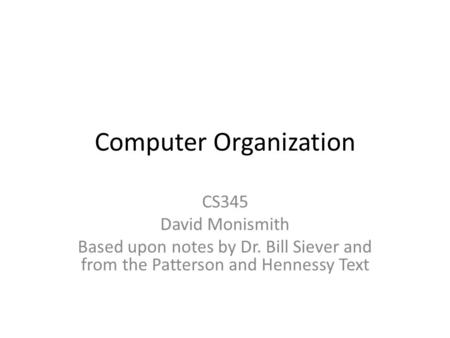 Computer Organization CS345 David Monismith Based upon notes by Dr. Bill Siever and from the Patterson and Hennessy Text.
