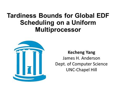 Tardiness Bounds for Global EDF Scheduling on a Uniform Multiprocessor Kecheng Yang James H. Anderson Dept. of Computer Science UNC-Chapel Hill.