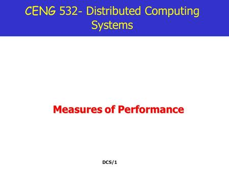 DCS/1 CENG 532 - Distributed Computing Systems Measures of Performance.