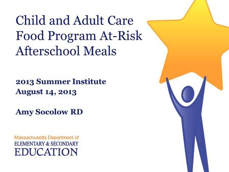 Child and Adult Care Food Program At-Risk Afterschool Meals 2013 Summer Institute August 14, 2013 Amy Socolow RD.