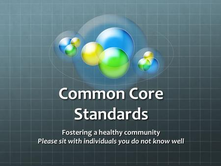 Common Core Standards Fostering a healthy community Please sit with individuals you do not know well.