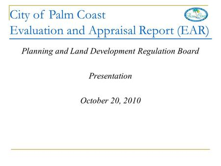 City of Palm Coast Evaluation and Appraisal Report (EAR) Planning and Land Development Regulation Board Presentation October 20, 2010.