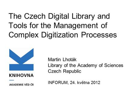 The Czech Digital Library and Tools for the Management of Complex Digitization Processes Martin Lhoták Library of the Academy of Sciences Czech Republic.
