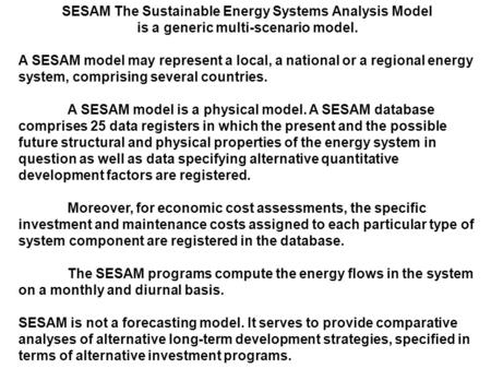 SESAM The Sustainable Energy Systems Analysis Model is a generic multi-scenario model. A SESAM model may represent a local, a national or a regional energy.