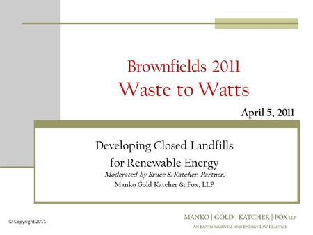 Brownfields 2011 Waste to Watts Developing Closed Landfills for Renewable Energy Moderated by Bruce S. Katcher, Partner, Manko Gold Katcher & Fox, LLP.