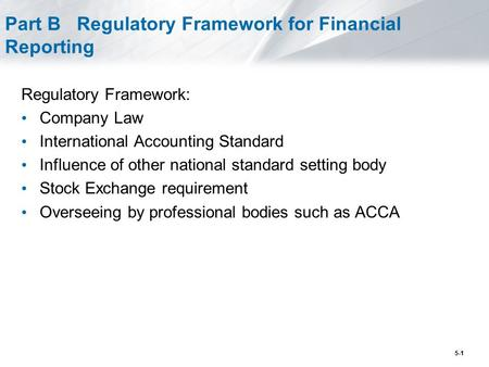 5-1 Part B Regulatory Framework for Financial Reporting Regulatory Framework: Company Law International Accounting Standard Influence of other national.