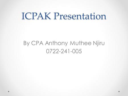 ICPAK Presentation By CPA Anthony Muthee Njiru 0722-241-005.