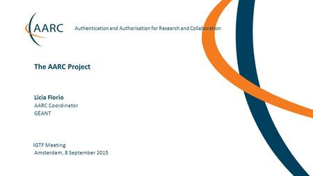 Authentication and Authorisation for Research and Collaboration Licia Florio IGTF Meeting The AARC Project Amsterdam, 8 September.