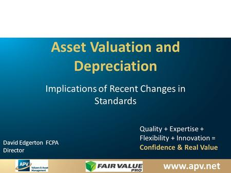 David Edgerton FCPA Director Quality + Expertise + Flexibility + Innovation = Confidence & Real Value Asset Valuation and Depreciation Implications.