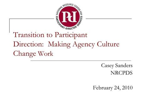 Transition to Participant Direction: Making Agency Culture Change Work Casey Sanders NRCPDS February 24, 2010.