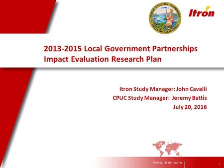1 2013-2015 Local Government Partnerships Impact Evaluation Research Plan Itron Study Manager: John Cavalli CPUC Study Manager: Jeremy Battis July 20,