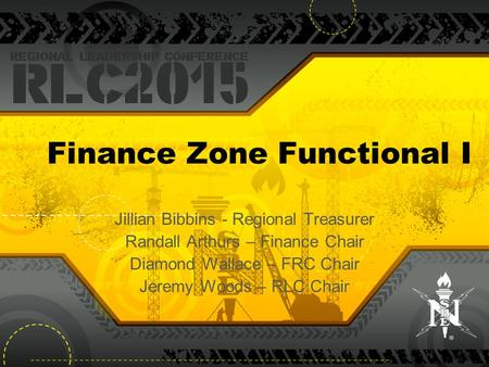 Finance Zone Functional I Jillian Bibbins - Regional Treasurer Randall Arthurs – Finance Chair Diamond Wallace – FRC Chair Jeremy Woods – RLC Chair.
