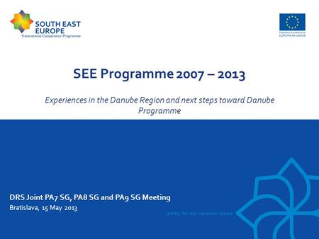SEE Programme 2007 – 2013 Experiences in the Danube Region and next steps toward Danube Programme DRS Joint PA7 SG, PA8 SG and PA9 SG Meeting Bratislava,