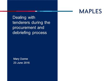 Dealing with tenderers during the procurement and debriefing process Mary Dunne 23 June 2016.