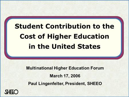 Student Contribution to the Cost of Higher Education in the United States Multinational Higher Education Forum March 17, 2006 Paul Lingenfelter, President,