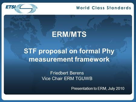 ERM/MTS STF proposal on formal Phy measurement framework Friedbert Berens Vice Chair ERM TGUWB Presentation to ERM, July 2010.