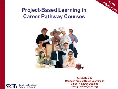 HSTW MMGW/TCTW Southern Regional Education Board Sandy Culotta Manager, Project-Based Learning in Career Pathway Courses Project-Based.