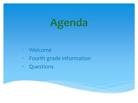 Agenda Welcome Fourth grade information Questions.