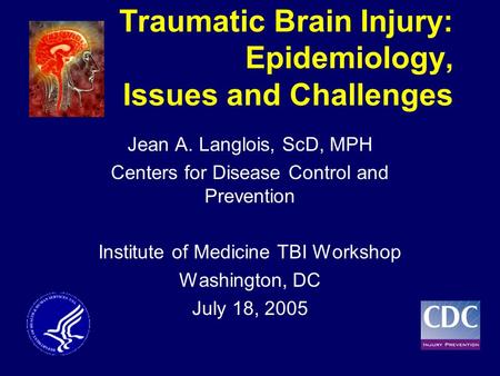 Traumatic Brain Injury: Epidemiology, Issues and Challenges Jean A. Langlois, ScD, MPH Centers for Disease Control and Prevention Institute of Medicine.