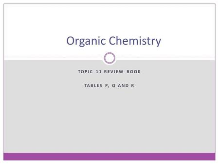 TOPIC 11 REVIEW BOOK TABLES P, Q AND R Organic Chemistry.