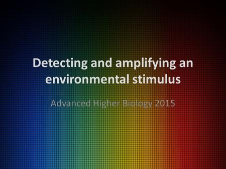Detecting and amplifying an environmental stimulus Advanced Higher Biology 2015.