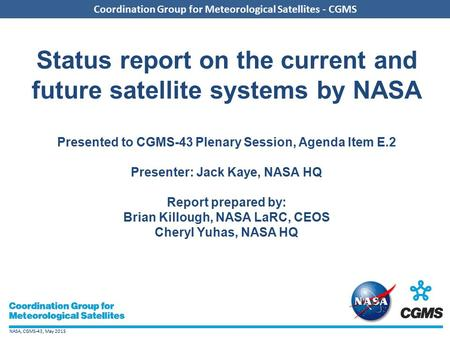 NASA, CGMS-43, May 2015 Coordination Group for Meteorological Satellites - CGMS Status report on the current and future satellite systems by NASA Presented.