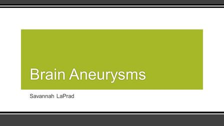 Savannah LaPrad Brain AneurysmsBrain Aneurysms. The Basics ▪A brain aneurysm is a weak or thin spot within a blood vessel of the brain that balloons out.