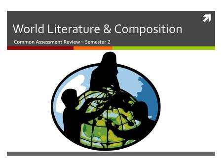  World Literature & Composition Common Assessment Review – Semester 2.
