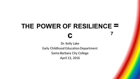 THE POWER OF RESILIENCE = c Dr. Kelly Lake Early Childhood Education Department Santa Barbara City College April 13, 2016 7.
