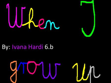 By: Ivana Hardi 6.b. When I grow up I will be singer,