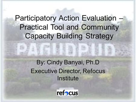 Participatory Action Evaluation – Practical Tool and Community Capacity Building Strategy By: Cindy Banyai, Ph.D Executive Director, Refocus Institute.