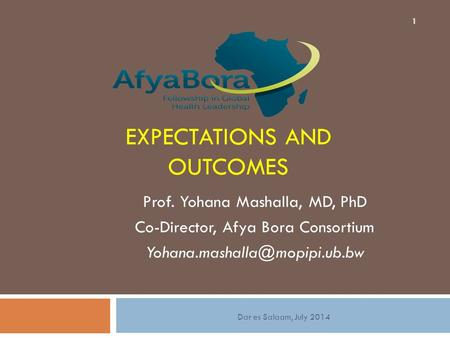 EXPECTATIONS AND OUTCOMES Prof. Yohana Mashalla, MD, PhD Co-Director, Afya Bora Consortium 1 Dar es Salaam, July 2014.