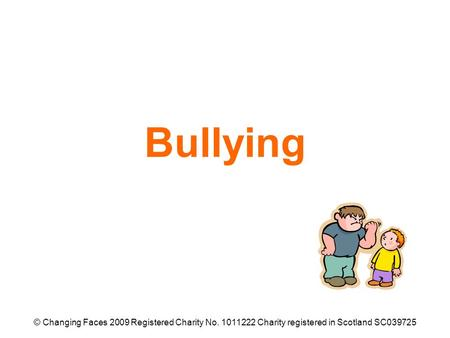 Bullying © Changing Faces 2009 Registered Charity No. 1011222 Charity registered in Scotland SC039725.