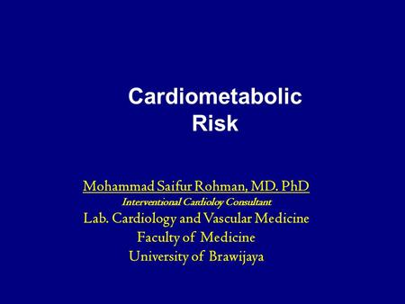 Cardiometabolic Risk : Evaluation & Treatment <strong>in</strong> Your Patient Population Cardiometabolic Risk Mohammad Saifur Rohman, MD. PhD Interventional Cardioloy.