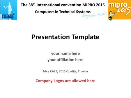 The 38 th International convention MIPRO 2015 Computers in Technical Systems Presentation Template your name here your affiliation here May 25-29, 2015.