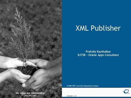 © 2005 KPIT Cummins Infosystems Limited We value our relationship XML Publisher Prafulla Kauthalkar RJTSB – Oracle Apps Consultant We value our relationship.