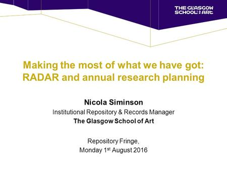Making the most of what we have got: RADAR and annual research planning Nicola Siminson Institutional Repository & Records Manager The Glasgow School of.