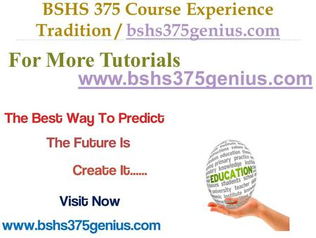 BSHS 375 Course Experience Tradition / bshs375genius.combshs375genius.com For More Tutorials